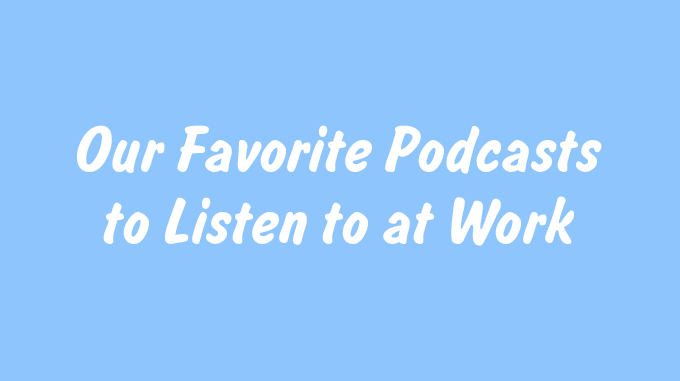 Our Favorite Podcasts to Listen to at Work